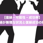【復縁・可能性・成功率】復縁が無理な5の状況と復縁成功の秘訣!