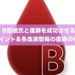 B型彼氏と復縁を成功させる9ポイント&各血液型毎の復縁の相性!