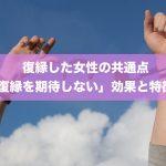 復縁した女性の共通点「復縁を期待しない」による14の効果と特徴!