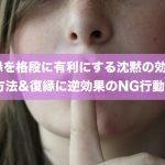 復縁を格段に有利にする沈黙の効果と方法&復縁に逆効果のNG行動!