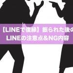 【LINEで復縁】振られた後のLINEの注意点&NG内容