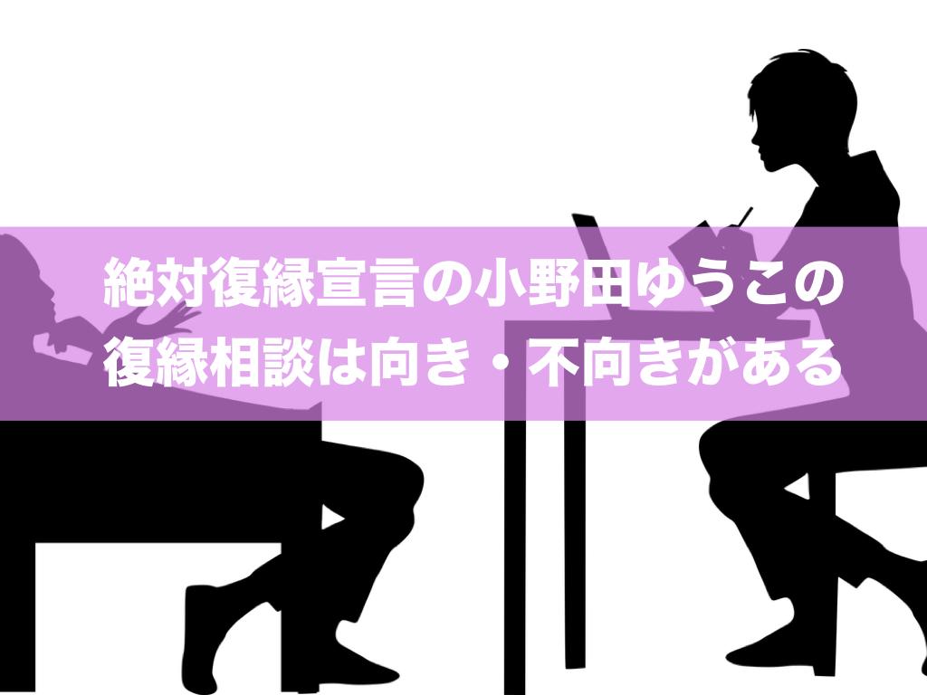 絶対復縁宣言の小野田ゆうこの復縁相談は向き・不向きがある